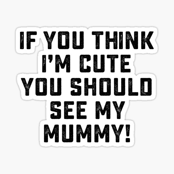 if you think i'm cute you should see my mummy! Sticker