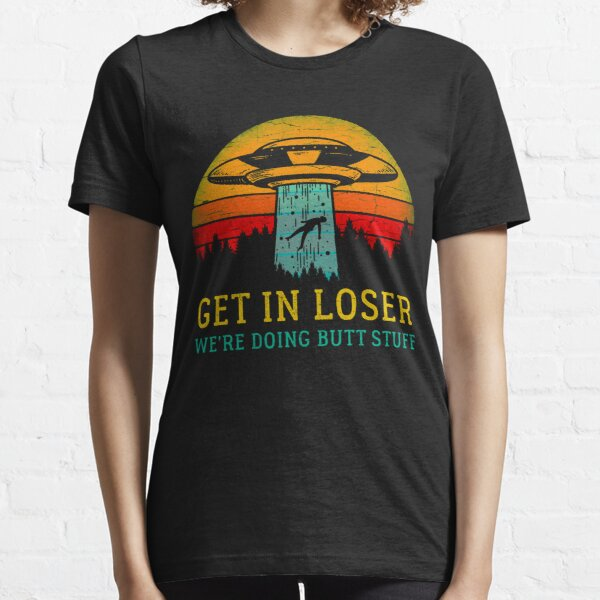 Get In Loser Alien Shirt We're Doing Butt Stuff Vintage Gift Essential T-Shirt