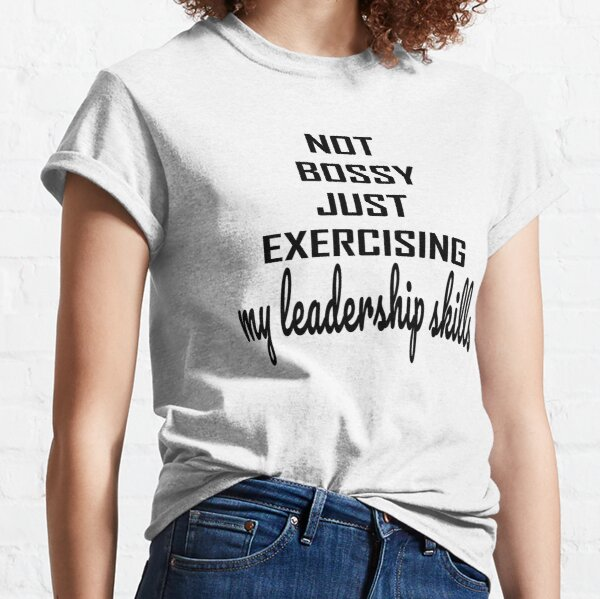 Not Bossy Just Exercising my Leadership skills  Classic T-Shirt