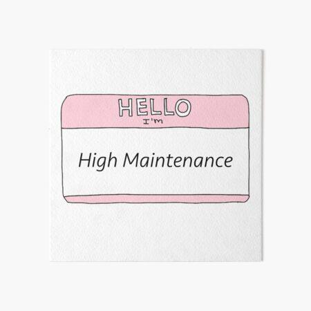 High Maintenance  Art Board Print