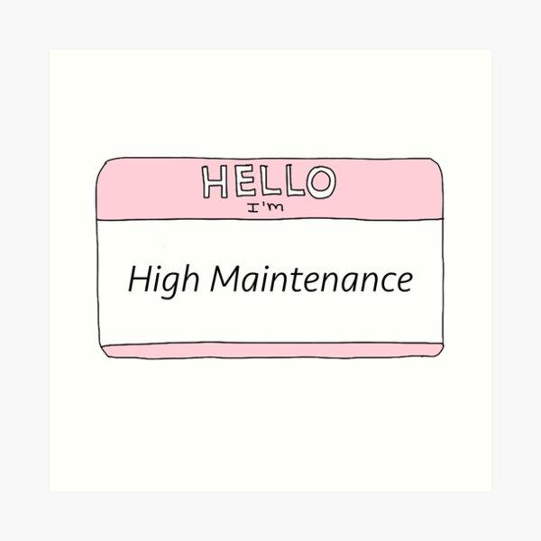 High Maintenance  Art Print