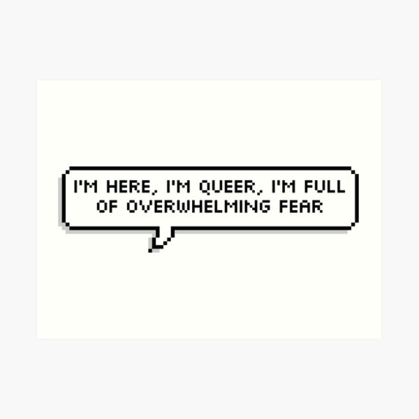 I'm here, I'm queer, I'm full of overwhelming fear Art Print