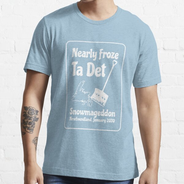 Snowmageddon    Nearly Froze Ta Det    Newfoundland and Labrador Clothing    Essential T-Shirt