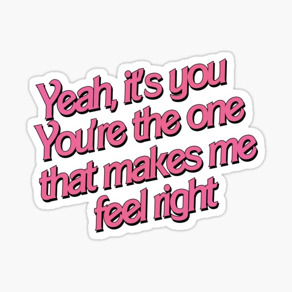 Yeah, it's you, you're the one that makes me feel right 5 Sticker