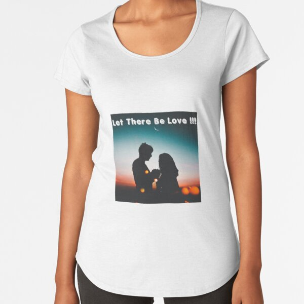 Let There Be Love!!! Premium Scoop T-Shirt