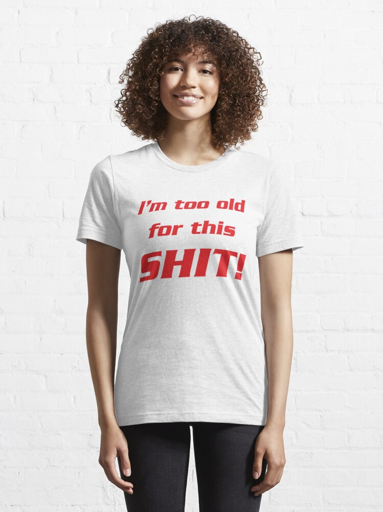 Alternate view of I'm too old for this shit! Essential T-Shirt