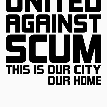 United Against Scum - Our City, Our Home (Black Text) by ugghhzilla