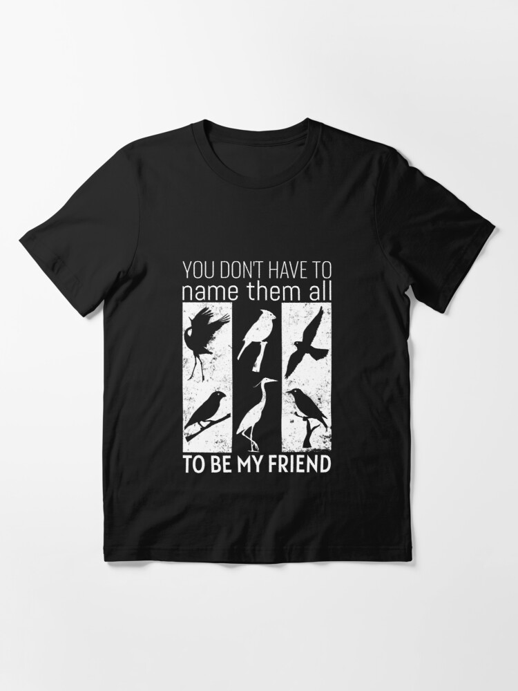 Alternate view of You Don't Have To Name To Be My Friend - Bird Watching Essential T-Shirt