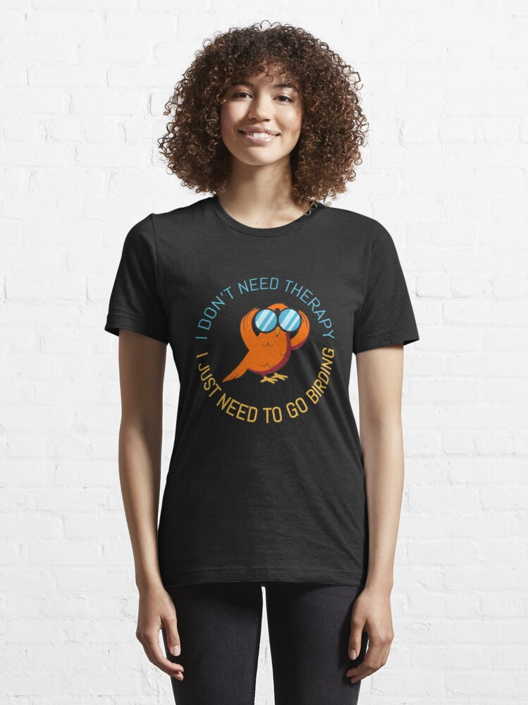 Alternate view of Therapy I Just Need To Go Birding - Bird Watching Essential T-Shirt