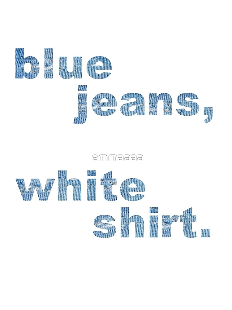 Blue jeans, white shirt by emmaaaa