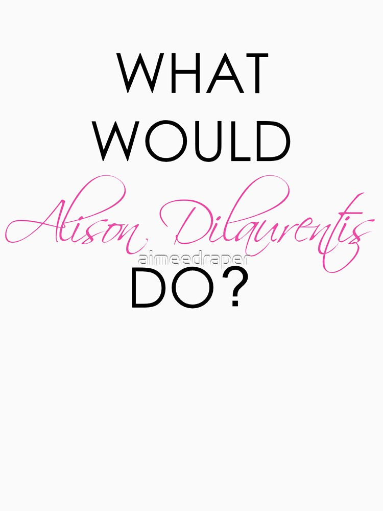 What would Alison Dilaurentis do? by aimeedraper