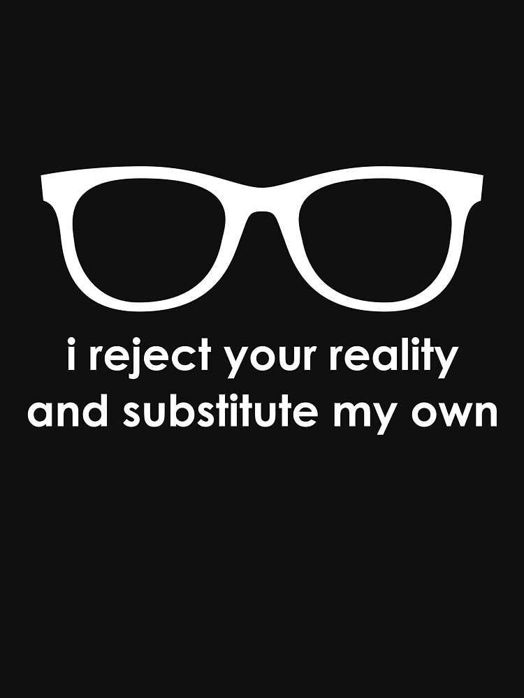 i reject your reality and substitute my own | Unisex T-Shirt