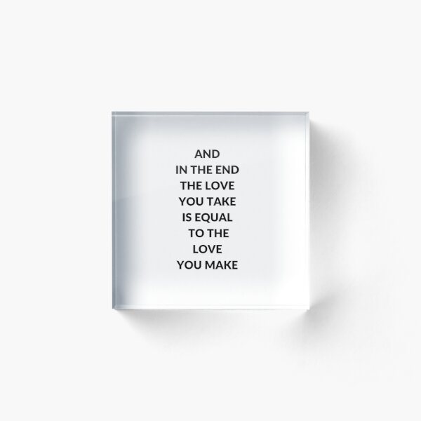 AND IN THE END THE LOVE YOU TAKE IS EQUAL TO THE LOVE YOU MAKE Acrylic Block