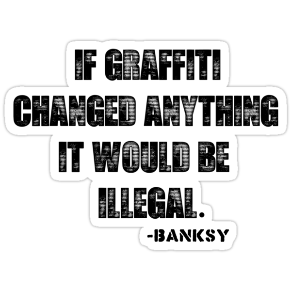 If Graffiti Changed Anything, It Would Be Illegal. by froggielevog