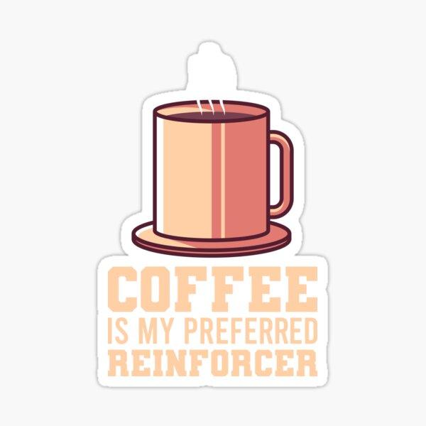 Coffee Is My Preferred Reinforcer Sticker