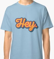 Hey. Classic T-Shirt