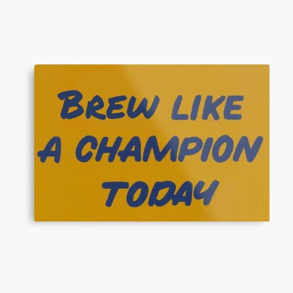 Brew Like a Champion Today Metal Print
