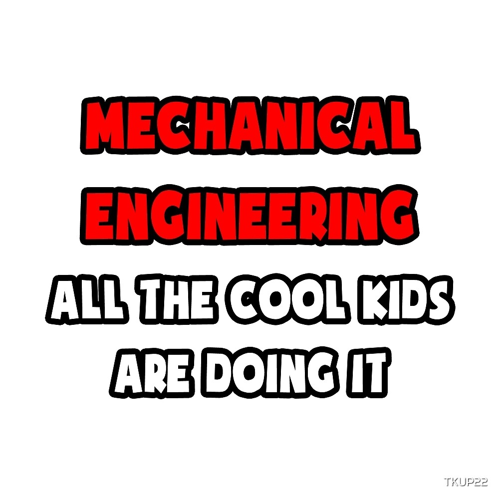Mechanical Engineering ... All The Cool Kids Are Doing It by TKUP22