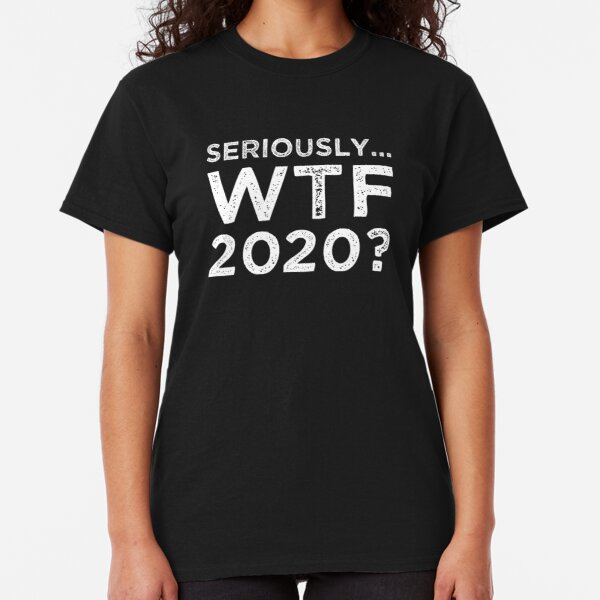 Seriously, WTF 2020? Classic T-Shirt