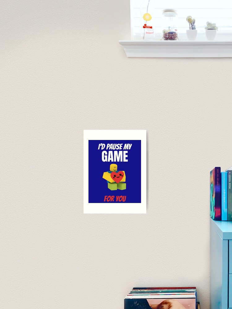 Mario D Roblox Roblox Noob I D Pause My Game For You Valentines Day Gamer Gift V Day Art Print By Smoothnoob Redbubble