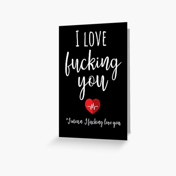 I Love Fucking You *I Mean I Fucking Love You Greeting Card