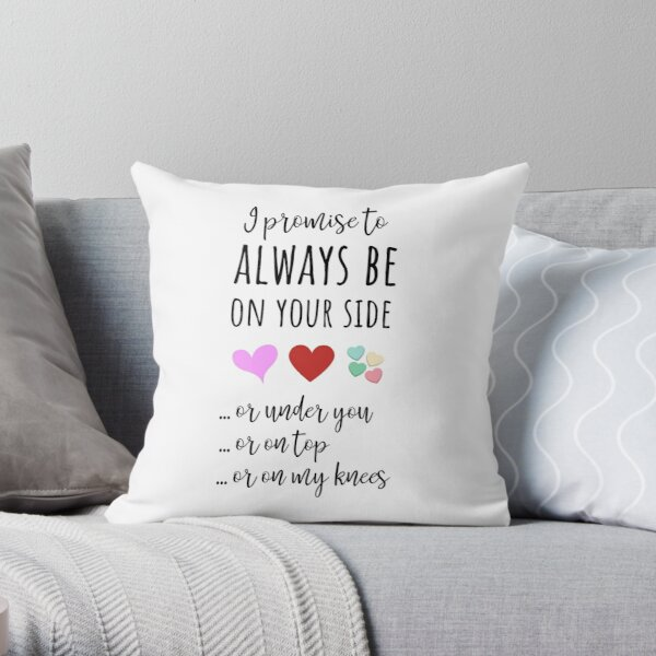 I Promise To Always Be On Your Side ... Or Under You ... Ot On Top ... Or On My Knees Throw Pillow