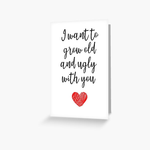 I Want To Grow Old And Ugly With You Greeting Card