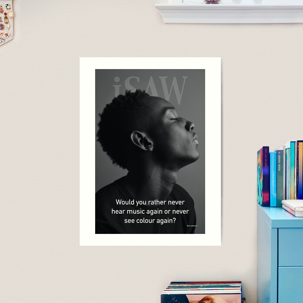 Would You Rather Never Hear Music Again or Never See Colour Again Art Print