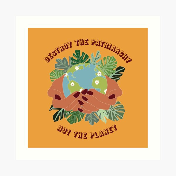Destroy The Patriarchy, Not The Planet Art Print
