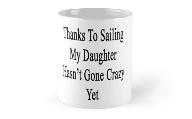 Thanks To Sailing My Daughter Hasn't Gone Crazy Yet  by supernova23