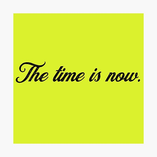 The time is now. Photographic Print