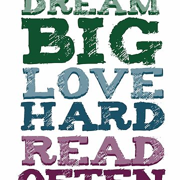 DREAM BIG, LOVE HARD, READ OFTEN by buttermybooks