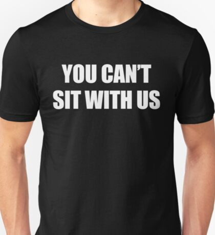 You Can't Sit With Us (white) T-Shirt