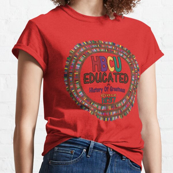HBCU Educated A History Of Greatness Since 1837 Historically Black College Universities Classic T-Shirt