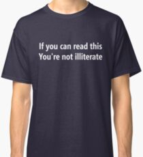 If you can read this, You're not illiterate Classic T-Shirt