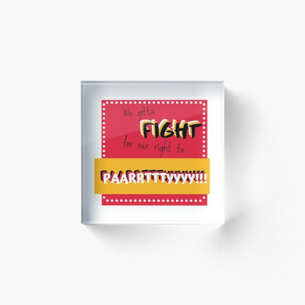 We gotta fight for our right to party! Acrylic Block