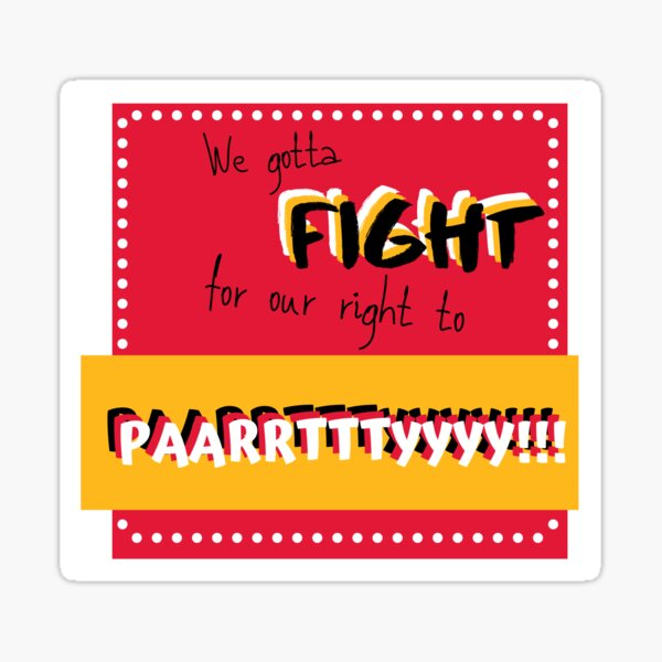 We gotta fight for our right to party! Sticker