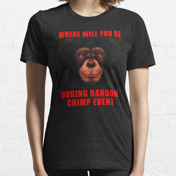 WHERE WILL YOU BE DURING RANDOM CHIMP EVENT Essential T-Shirt
