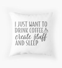 I Just Want to Drink Coffee, Create Stuff & Sleep Throw Pillow