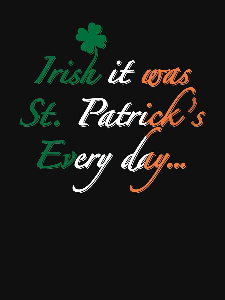 Irish It Was St Patricks Every Day- Irish Pun by Merch-Tees