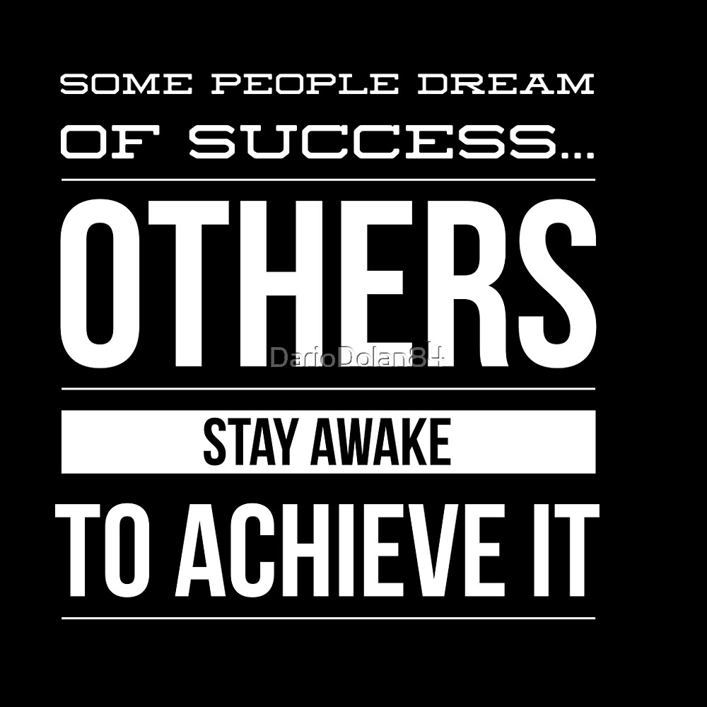 some people dream of success others stay awake to achieve it by some people dream of success others stay awake to achieve it by dariodolan84