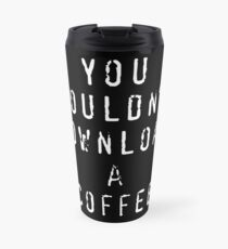 You Wouldn't Download a Coffee Travel Mug
