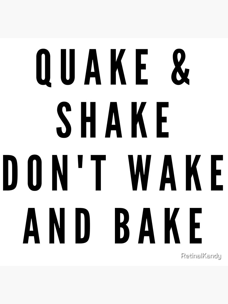 QUAKE & SHAKE DON'T WAKE AND BAKE by RetinalKandy