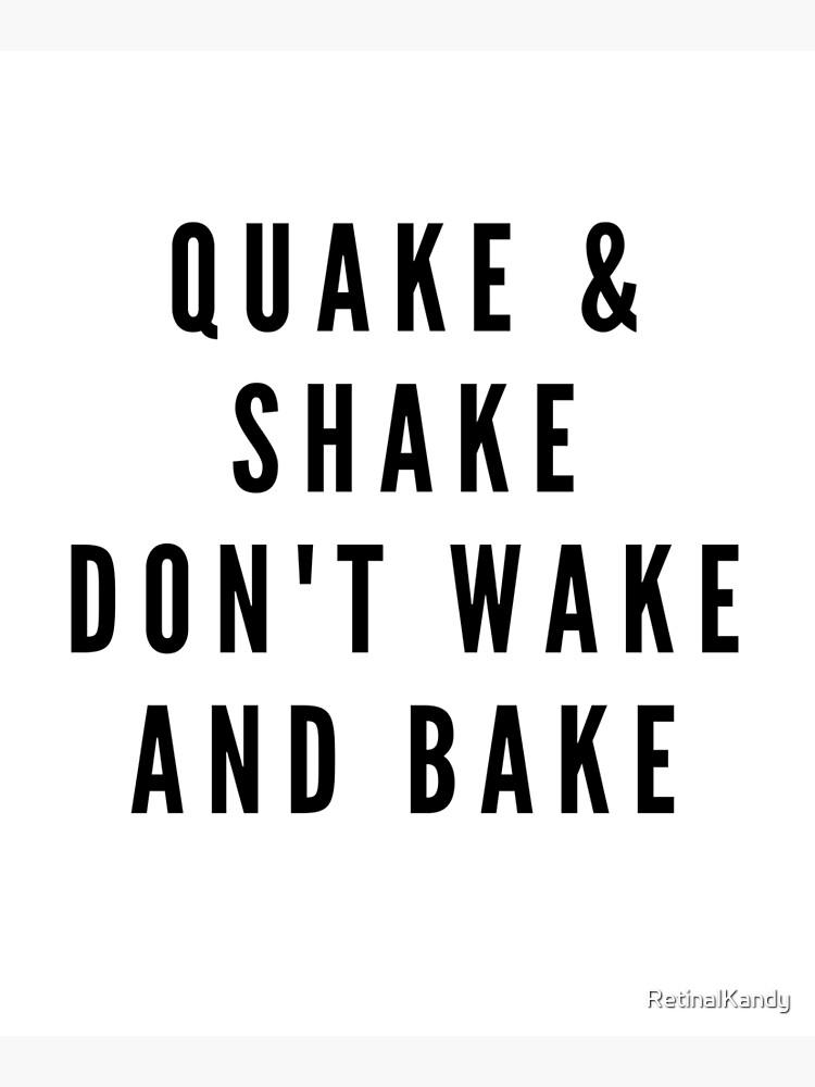 QUAKE & SHAKE DON'T WAKE AND BAKE by RetinalKandy