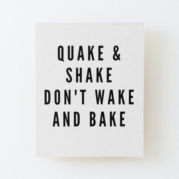 QUAKE & SHAKE DON'T WAKE AND BAKE Wood Mounted Print