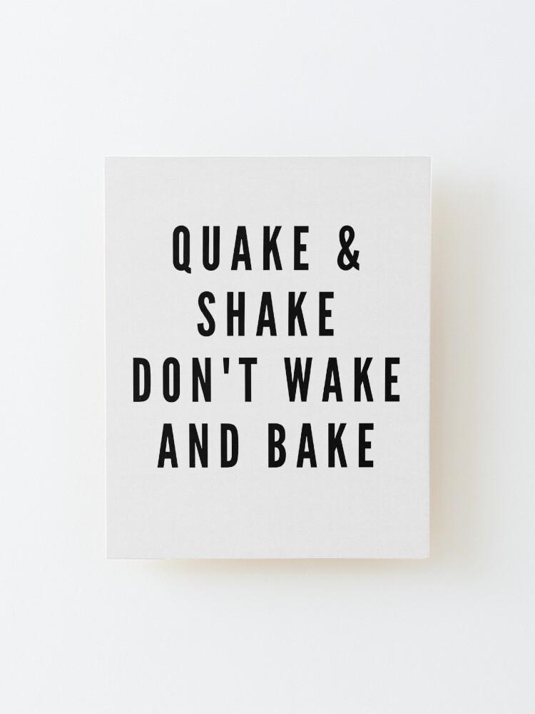 Alternate view of QUAKE & SHAKE DON'T WAKE AND BAKE Mounted Print