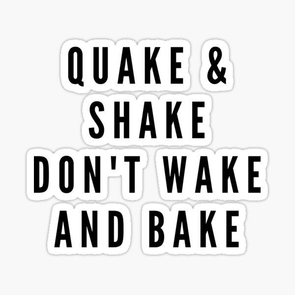 QUAKE & SHAKE DON'T WAKE AND BAKE Sticker