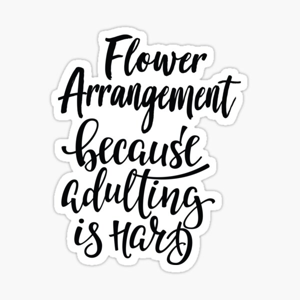 Flower Arrangement Because Adulting Is Hard Sticker