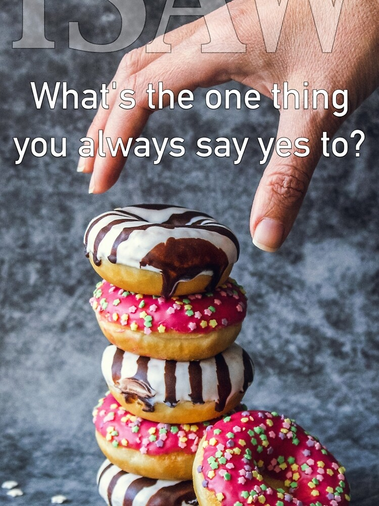 What's The One Thing You Always Say Yes To by iSAWcompany