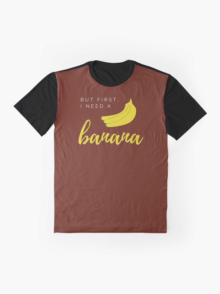 Alternate view of But first I need a banana. Funny meme saying for banana lovers. Perfect for vegans, vegetarians and fruitarians. Graphic T-Shirt